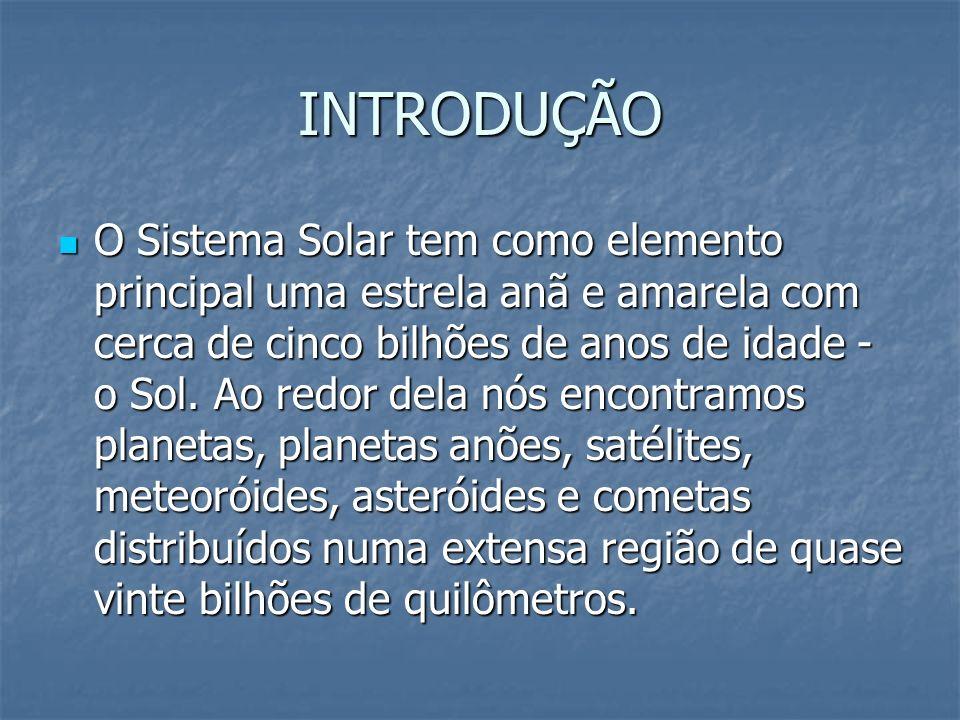 INTRODUÇÃO O Sistema Solar tem como elemento principal uma estrela anã e amarela com cerca de cinco bilhões de anos de idade - o Sol. Ao redor dela nó