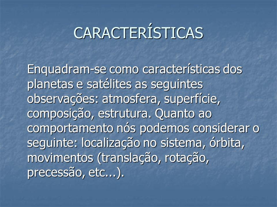 CARACTERÍSTICAS Enquadram-se como características dos planetas e satélites as seguintes observações: atmosfera, superfície, composição, estrutura. Qua