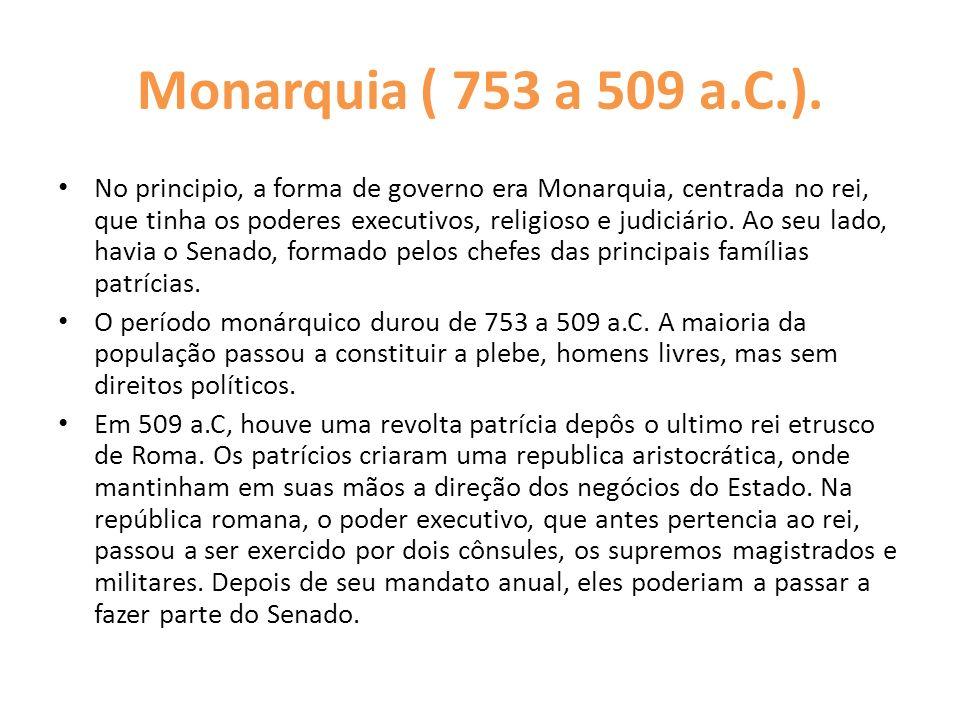 Monarquia ( 753 a 509 a.C.). No principio, a forma de governo era Monarquia, centrada no rei, que tinha os poderes executivos, religioso e judiciário.
