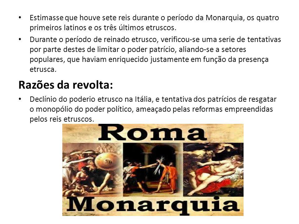 Estimasse que houve sete reis durante o período da Monarquia, os quatro primeiros latinos e os três últimos etruscos. Durante o período de reinado etr
