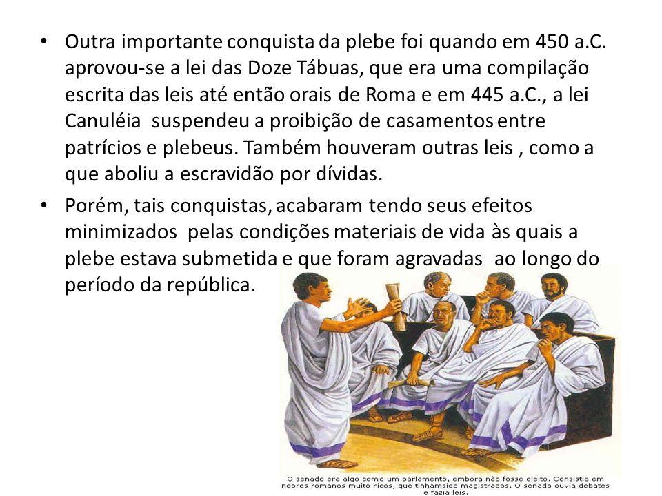 Outra importante conquista da plebe foi quando em 450 a.C. aprovou-se a lei das Doze Tábuas, que era uma compilação escrita das leis até então orais d