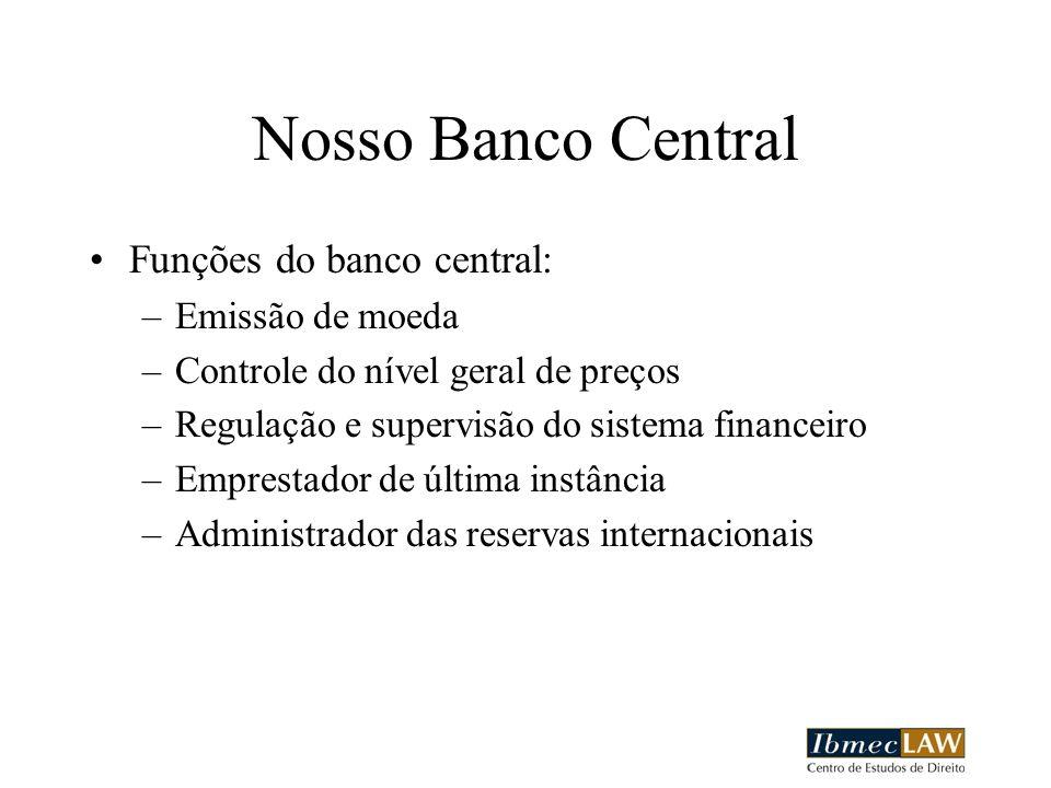 Nosso Banco Central Funções do banco central: –Emissão de moeda –Controle do nível geral de preços –Regulação e supervisão do sistema financeiro –Emprestador de última instância –Administrador das reservas internacionais