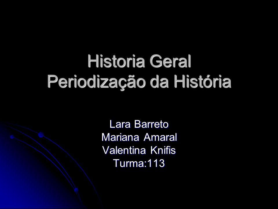 Historia Geral Periodização da História Lara Barreto Mariana Amaral Valentina Knifis Turma:113