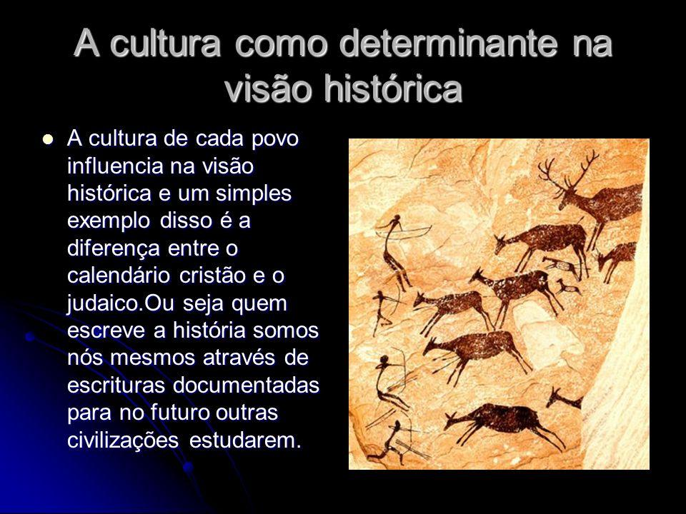 A cultura como determinante na visão histórica A cultura de cada povo influencia na visão histórica e um simples exemplo disso é a diferença entre o c