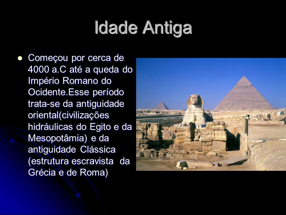 Idade Antiga Começou por cerca de 4000 a.C até a queda do Império Romano do Ocidente.Esse período trata-se da antiguidade oriental(civilizações hidráu