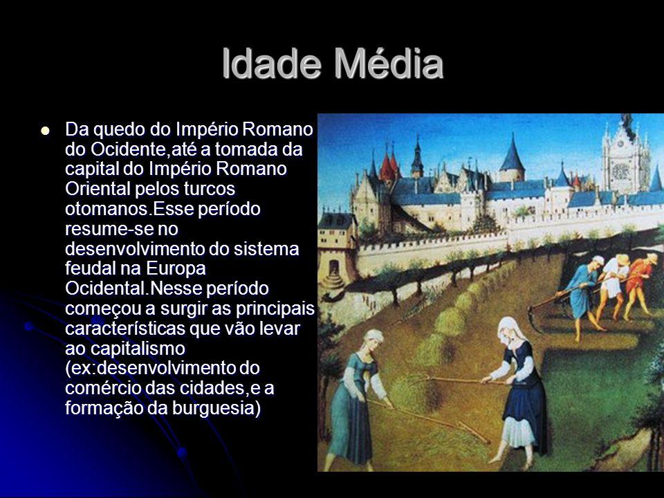 Idade Média Da quedo do Império Romano do Ocidente,até a tomada da capital do Império Romano Oriental pelos turcos otomanos.Esse período resume-se no