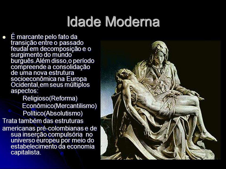 Idade Moderna É marcante pelo fato da transição entre o passado feudal em decomposição e o surgimento do mundo burguês.Além disso,o período compreende