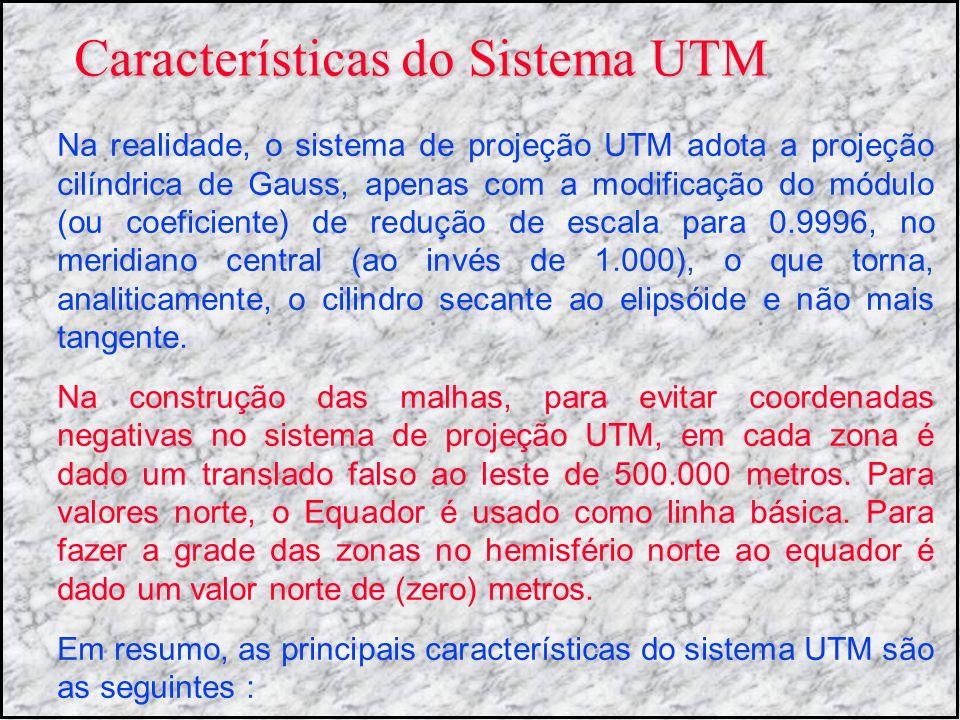 Características do Sistema UTM Na realidade, o sistema de projeção UTM adota a projeção cilíndrica de Gauss, apenas com a modificação do módulo (ou co