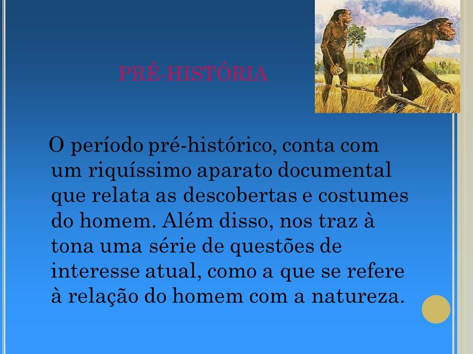PRÉ-HISTÓRIA O período pré-histórico, conta com um riquíssimo aparato documental que relata as descobertas e costumes do homem. Além disso, nos traz à