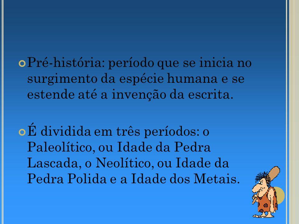 Pré-história: período que se inicia no surgimento da espécie humana e se estende até a invenção da escrita. É dividida em três períodos: o Paleolítico
