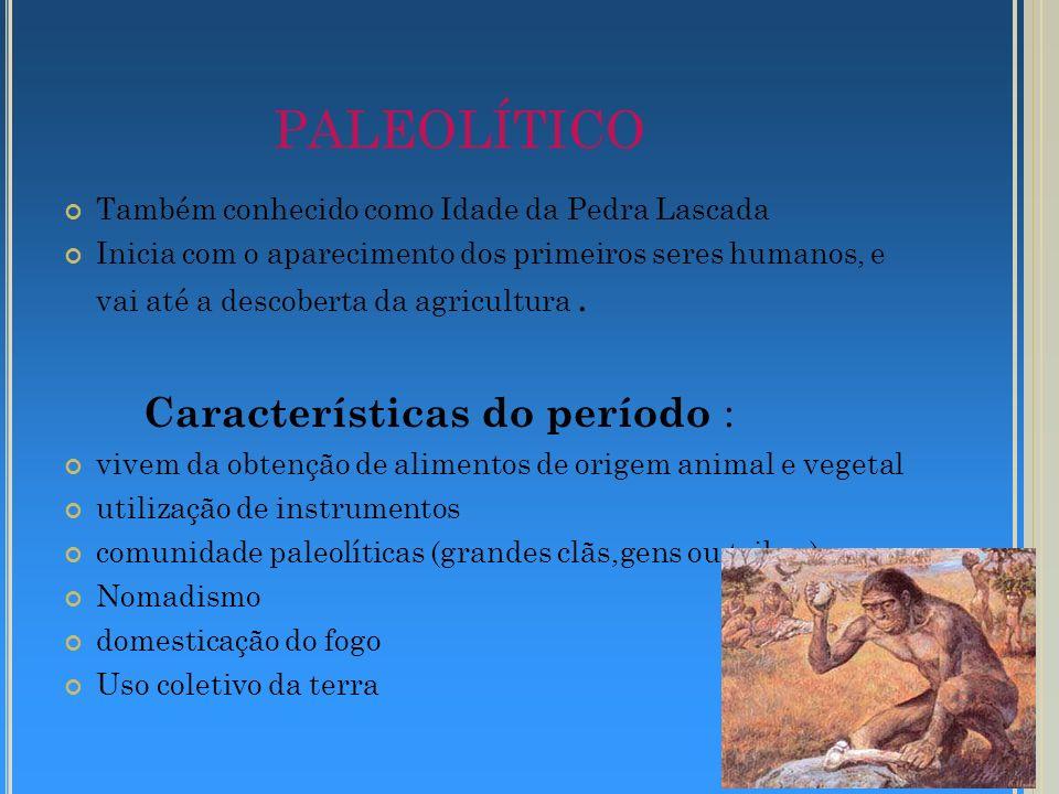 PALEOLÍTICO Também conhecido como Idade da Pedra Lascada Inicia com o aparecimento dos primeiros seres humanos, e vai até a descoberta da agricultura.