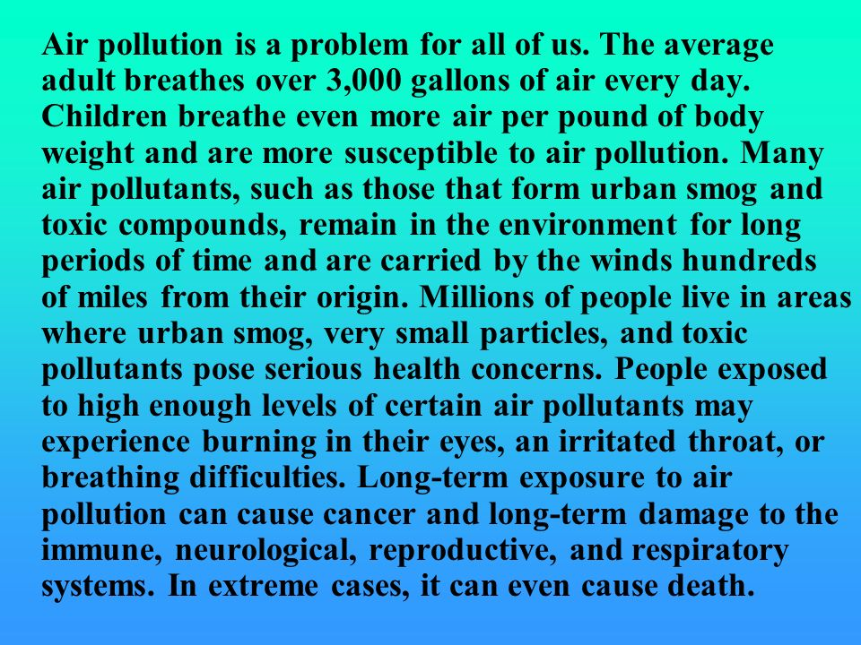 Air pollution is a problem for all of us. The average adult breathes over 3,000 gallons of air every day. Children breathe even more air per pound of