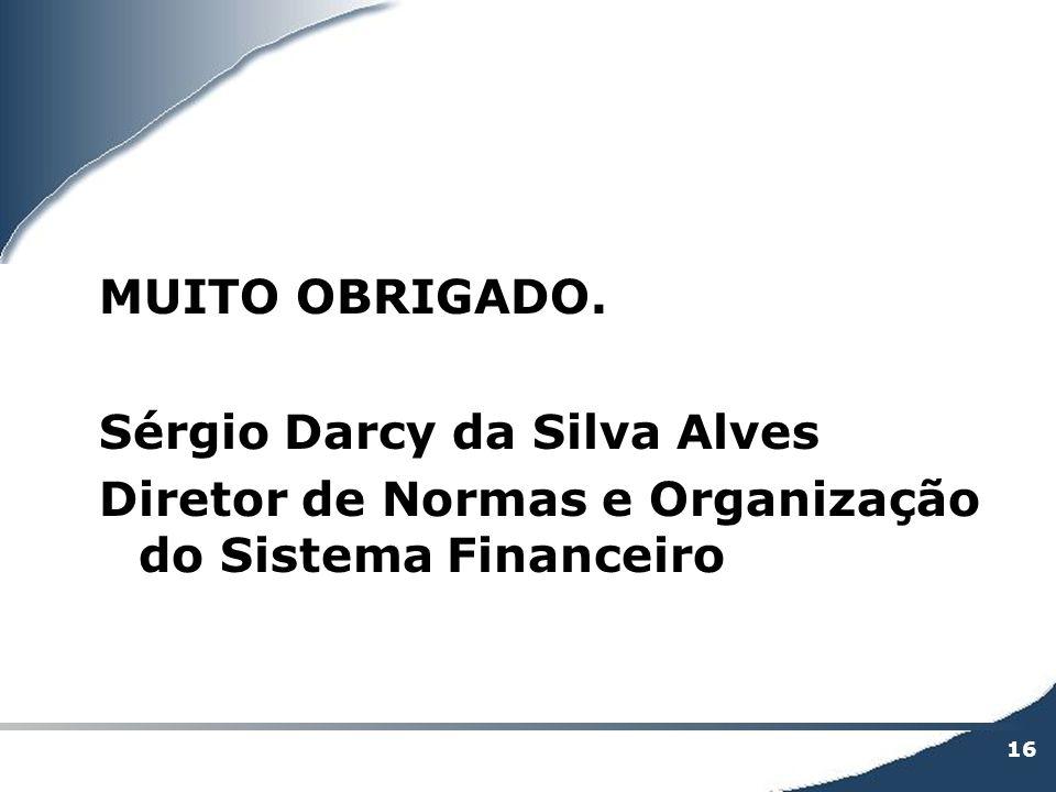 16 MUITO OBRIGADO. Sérgio Darcy da Silva Alves Diretor de Normas e Organização do Sistema Financeiro