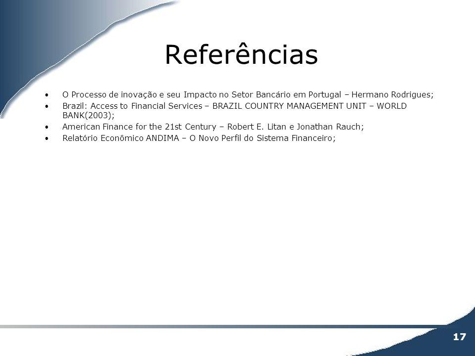 17 Referências O Processo de inovação e seu Impacto no Setor Bancário em Portugal – Hermano Rodrigues; Brazil: Access to Financial Services – BRAZIL C