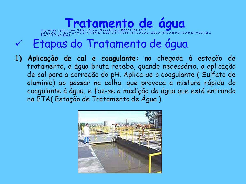 Tratamento de água Etapas do Tratamento de água 1) Aplicação de cal e coagulante: na chegada à estação de tratamento, a água bruta recebe, quando nece