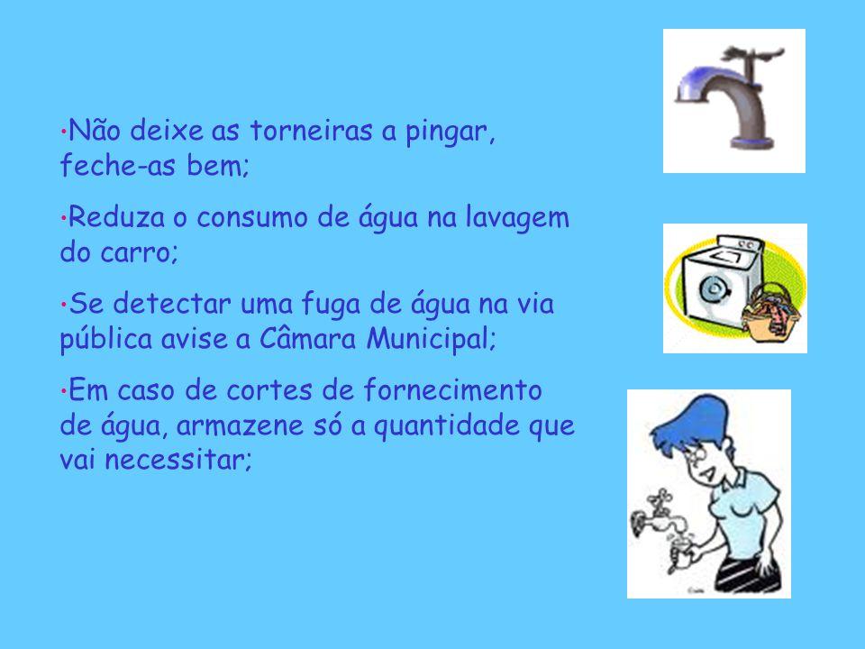 Não deixe as torneiras a pingar, feche-as bem; Reduza o consumo de água na lavagem do carro; Se detectar uma fuga de água na via pública avise a Câmar