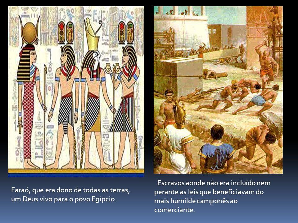 Faraó, que era dono de todas as terras, um Deus vivo para o povo Egípcio. Escravos aonde não era incluído nem perante as leis que beneficiavam do mais