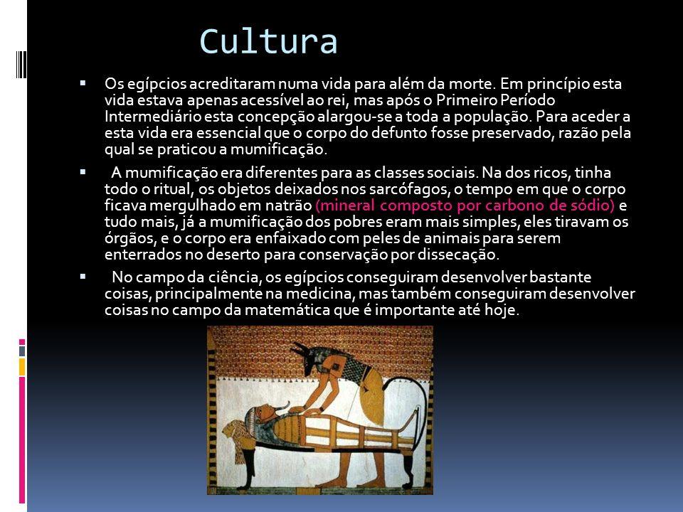 Cultura Os egípcios acreditaram numa vida para além da morte. Em princípio esta vida estava apenas acessível ao rei, mas após o Primeiro Período Inter