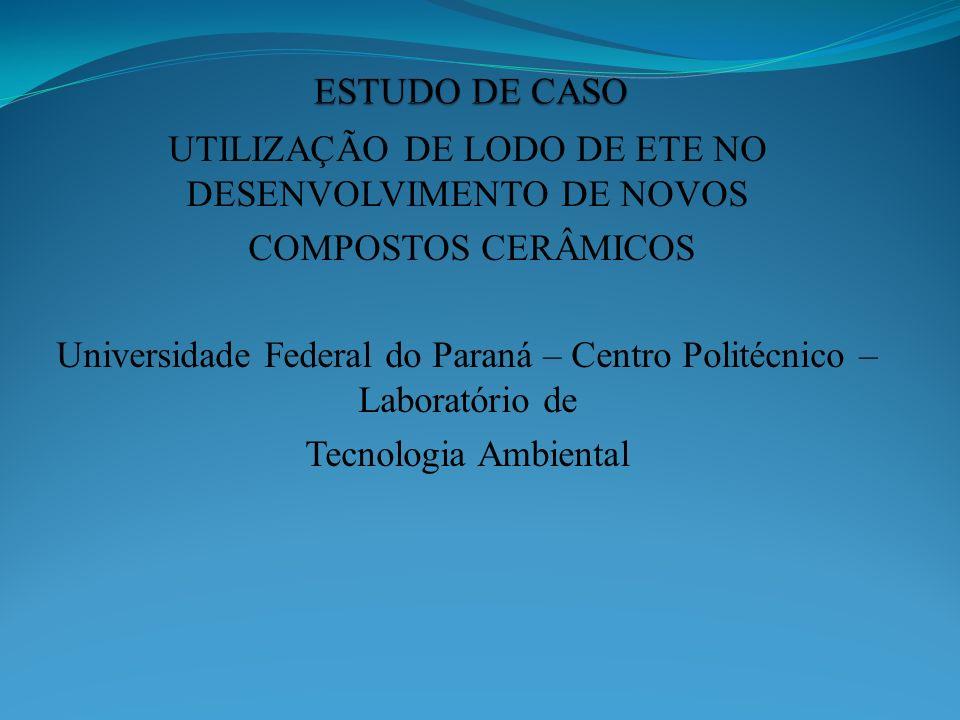 UTILIZAÇÃO DE LODO DE ETE NO DESENVOLVIMENTO DE NOVOS COMPOSTOS CERÂMICOS Universidade Federal do Paraná – Centro Politécnico – Laboratório de Tecnolo