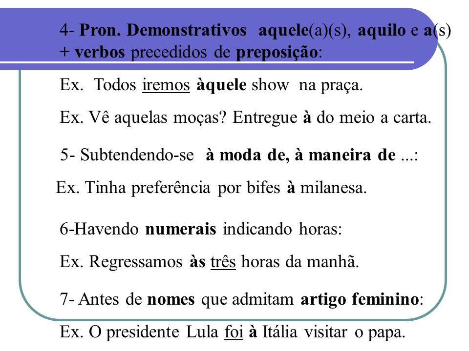 4- Pron. Demonstrativos aquele(a)(s), aquilo e a(s) + verbos precedidos de preposição: Ex. Todos iremos àquele show na praça. Ex. Vê aquelas moças? En