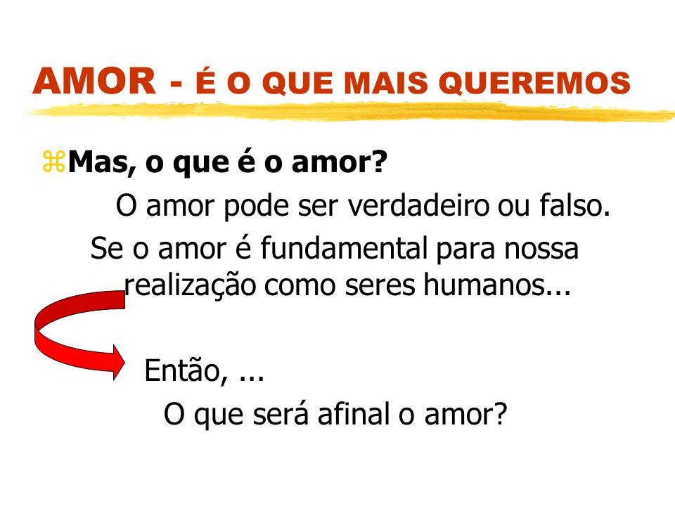AMOR - É O QUE MAIS QUEREMOS zMas, o que é o amor? O amor pode ser verdadeiro ou falso. Se o amor é fundamental para nossa realização como seres human