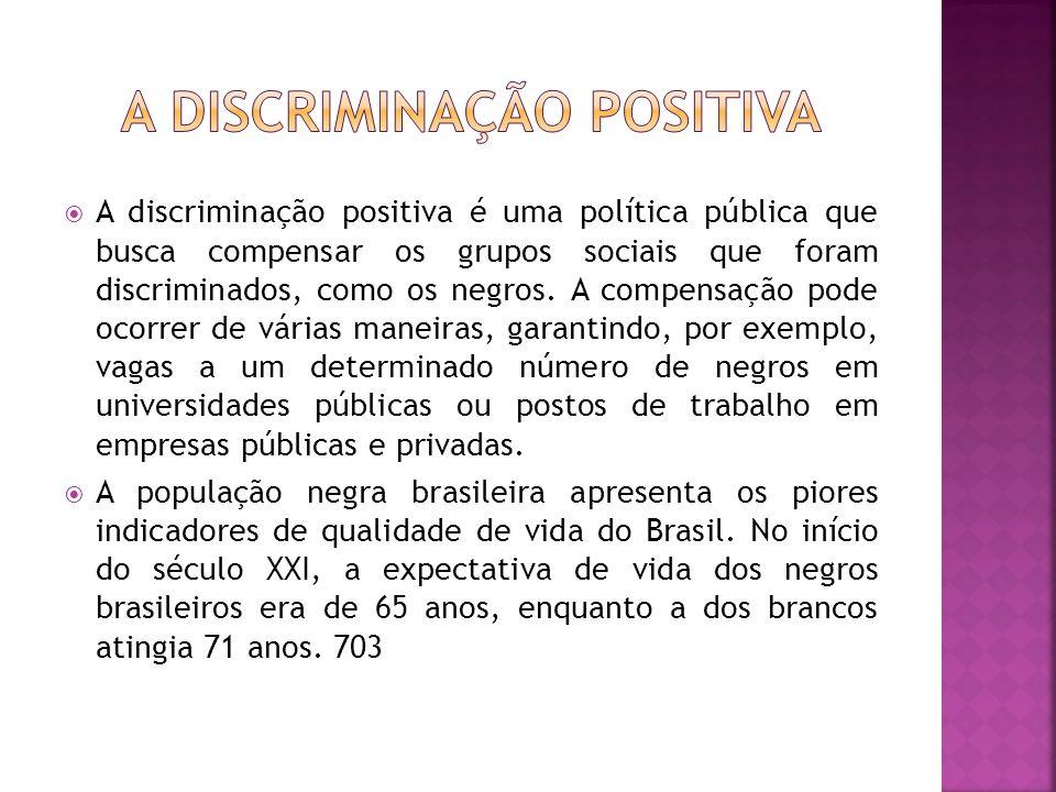 A discriminação positiva é uma política pública que busca compensar os grupos sociais que foram discriminados, como os negros. A compensação pode ocor
