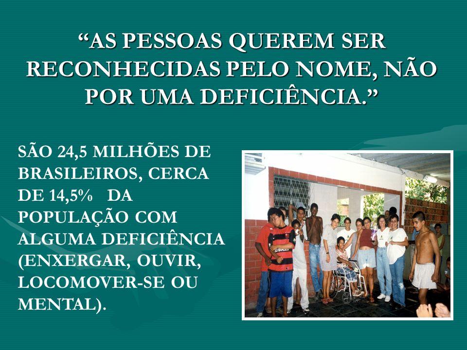 AS PESSOAS QUEREM SER RECONHECIDAS PELO NOME, NÃO POR UMA DEFICIÊNCIA. SÃO 24,5 MILHÕES DE BRASILEIROS, CERCA DE 14,5% DA POPULAÇÃO COM ALGUMA DEFICIÊ