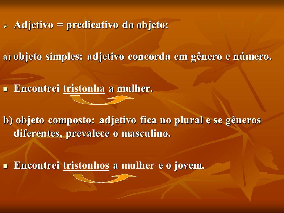 Adjetivo = predicativo do objeto: Adjetivo = predicativo do objeto: a) objeto simples: adjetivo concorda em gênero e número. Encontrei a mulher. Encon