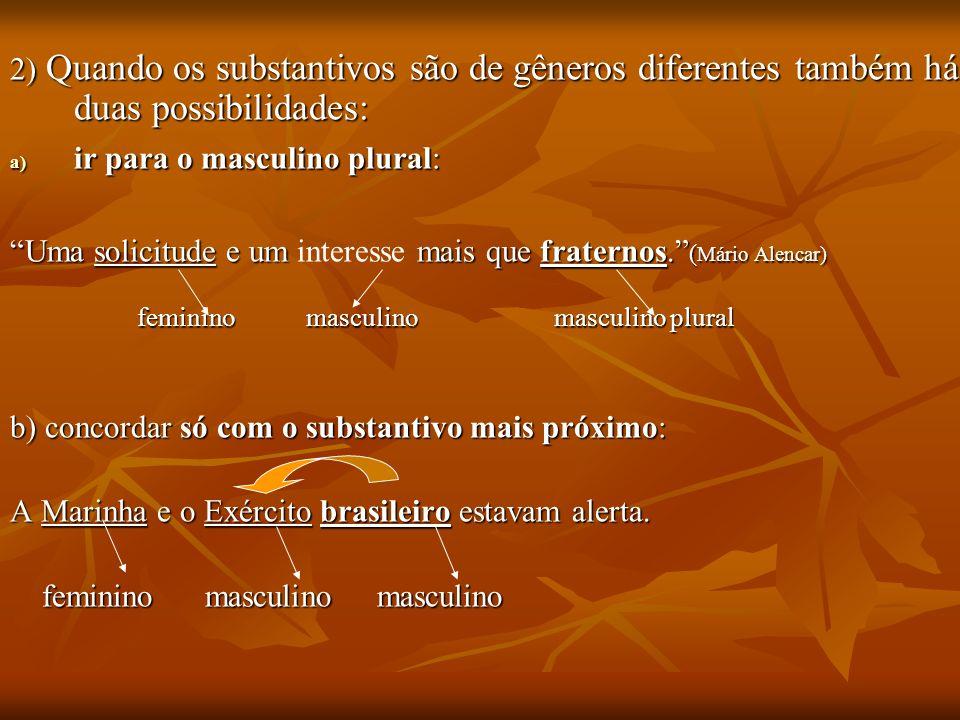 2) Quando os substantivos são de gêneros diferentes também há duas possibilidades: a) ir para o masculino plural: Uma solicitude e um mais que fratern