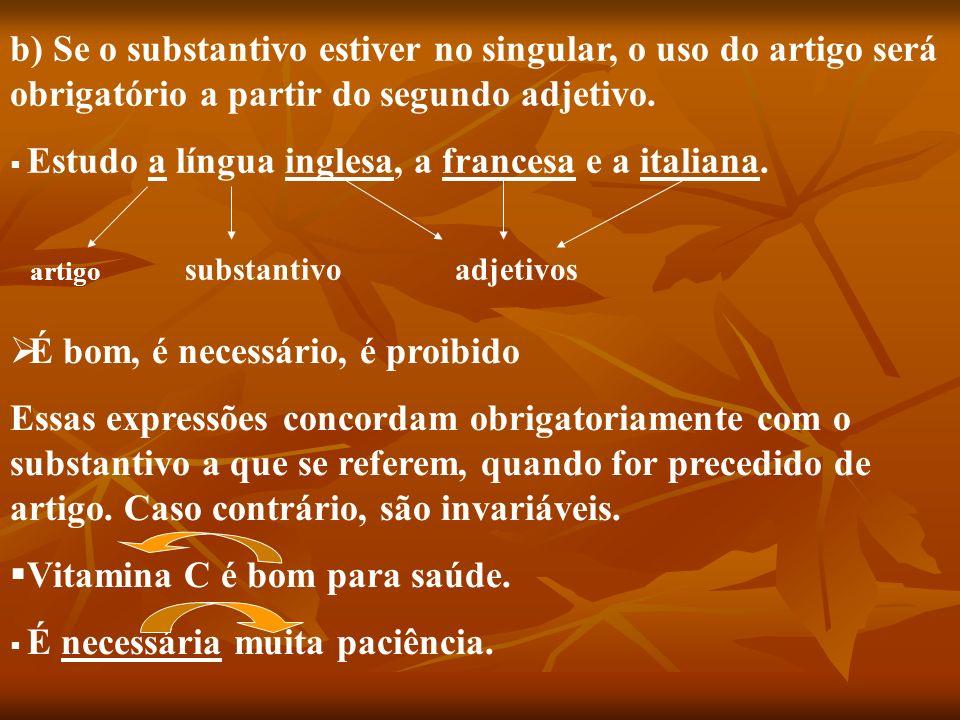 b) Se o substantivo estiver no singular, o uso do artigo será obrigatório a partir do segundo adjetivo. Estudo a língua inglesa, a francesa e a italia