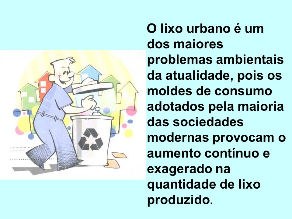 O LIXO É todo resíduo sólido proveniente de atividades humanas ou mesmo de processos naturais (poeira, folhas e ramos mortos, cadáveres de animais).