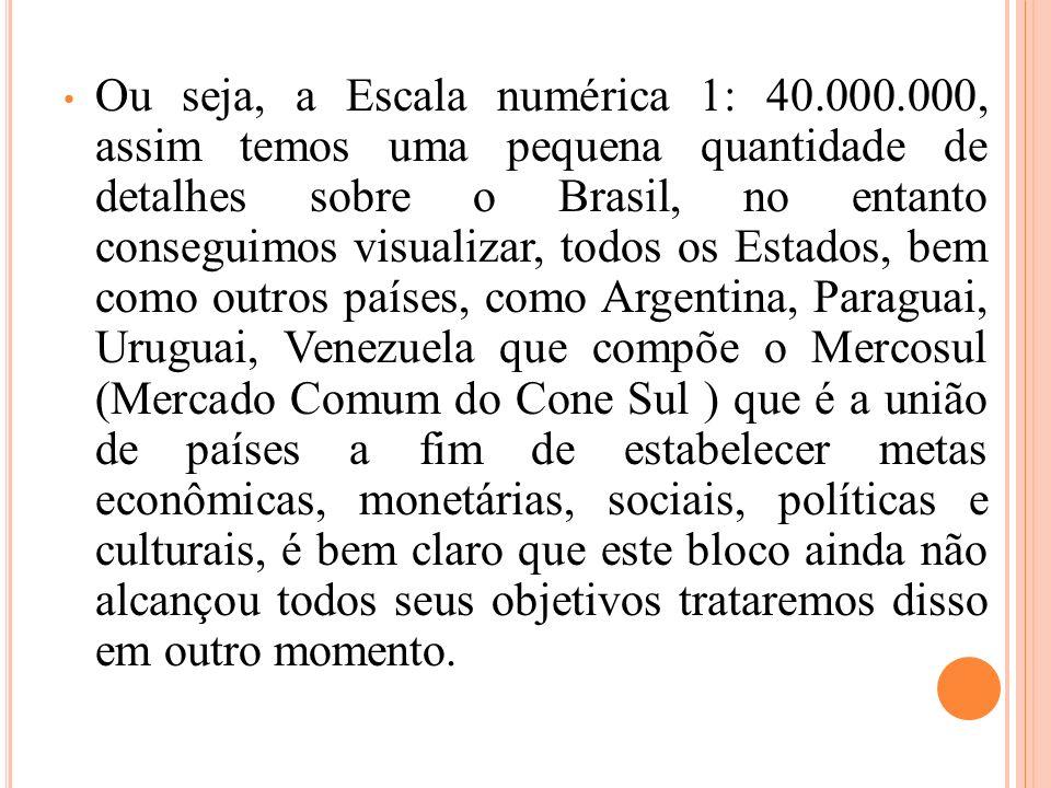 Ou seja, a Escala numérica 1: 40.000.000, assim temos uma pequena quantidade de detalhes sobre o Brasil, no entanto conseguimos visualizar, todos os E