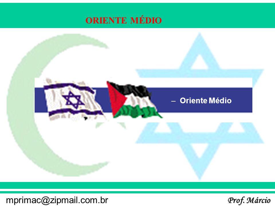Prof. Márcio mprimac@zipmail.com.br ORIENTE MÉDIO –Oriente Médio