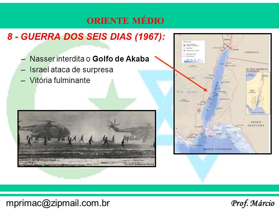 Prof. Márcio mprimac@zipmail.com.br ORIENTE MÉDIO 8 - GUERRA DOS SEIS DIAS (1967): –Nasser interdita o Golfo de Akaba –Israel ataca de surpresa –Vitór
