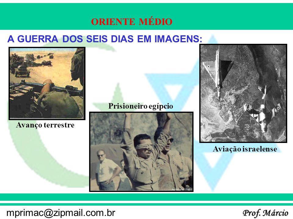 Prof. Márcio mprimac@zipmail.com.br ORIENTE MÉDIO A GUERRA DOS SEIS DIAS EM IMAGENS: Avanço terrestre Prisioneiro egípcio Aviação israelense