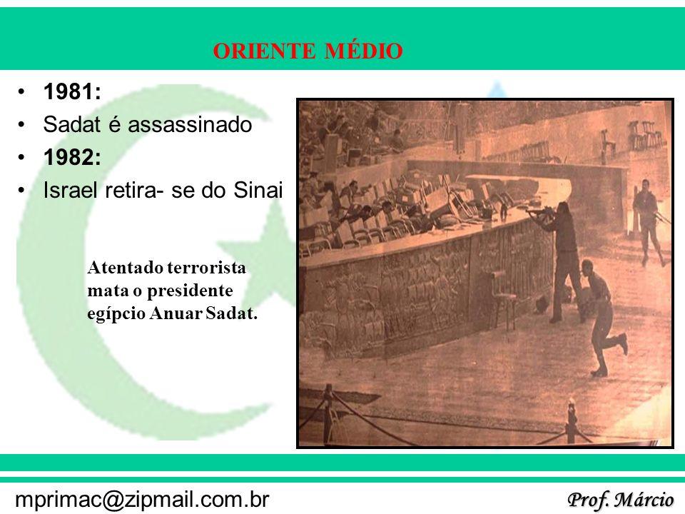 Prof. Márcio mprimac@zipmail.com.br ORIENTE MÉDIO 1981: Sadat é assassinado 1982: Israel retira- se do Sinai Atentado terrorista mata o presidente egí