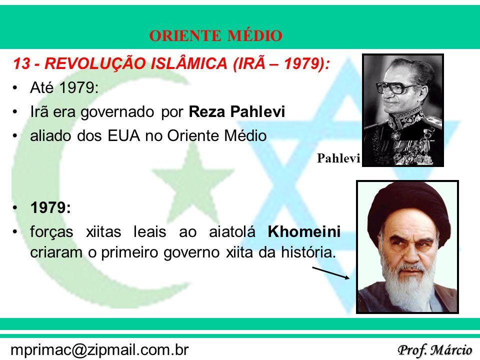 Prof. Márcio mprimac@zipmail.com.br ORIENTE MÉDIO 13 - REVOLUÇÃO ISLÂMICA (IRÃ – 1979): Até 1979: Irã era governado por Reza Pahlevi aliado dos EUA no