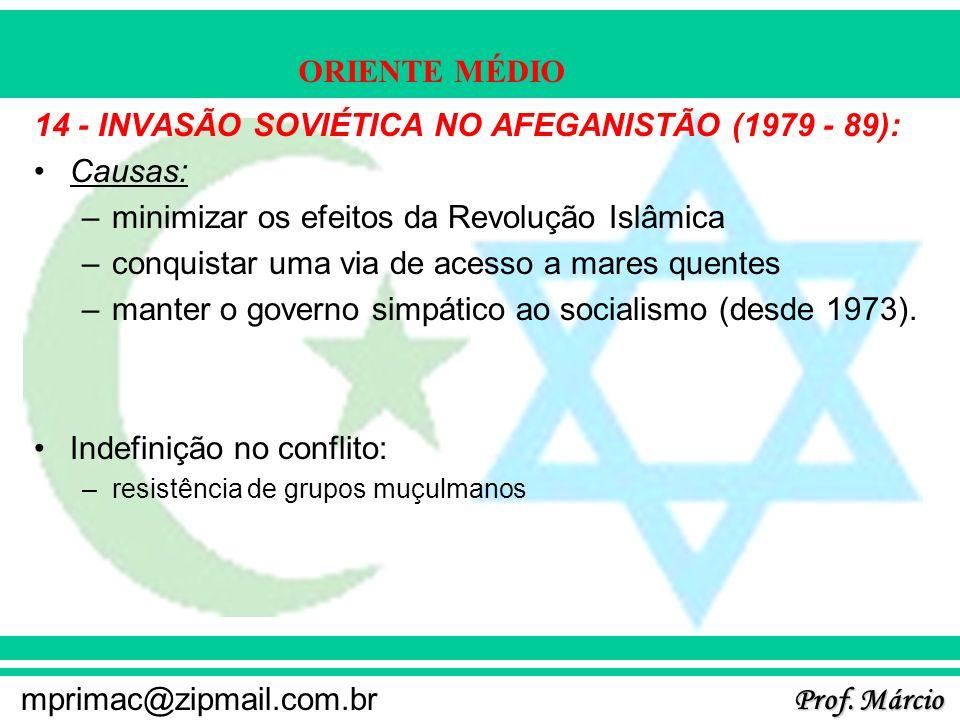 Prof. Márcio mprimac@zipmail.com.br ORIENTE MÉDIO 14 - INVASÃO SOVIÉTICA NO AFEGANISTÃO (1979 - 89): Causas: –minimizar os efeitos da Revolução Islâmi
