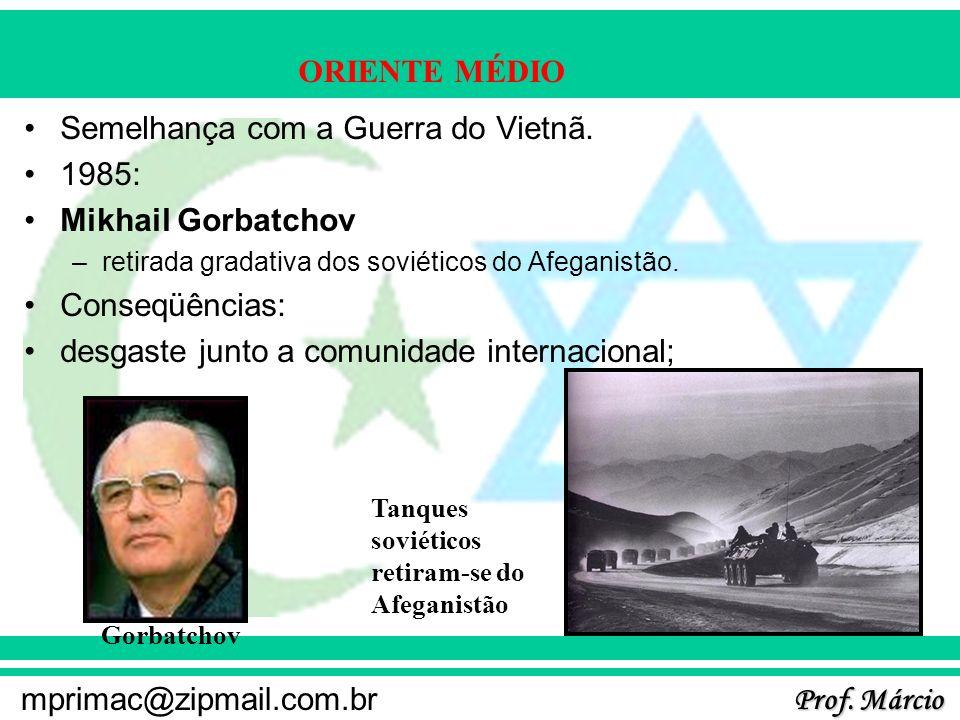 Prof. Márcio mprimac@zipmail.com.br ORIENTE MÉDIO Semelhança com a Guerra do Vietnã. 1985: Mikhail Gorbatchov –retirada gradativa dos soviéticos do Af