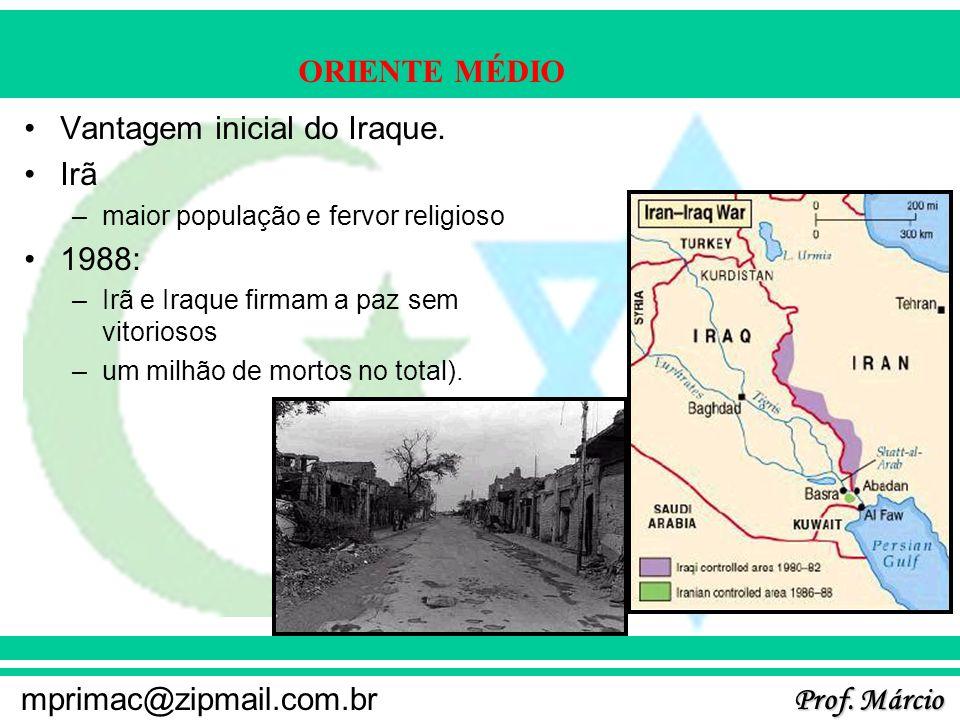 Prof. Márcio mprimac@zipmail.com.br ORIENTE MÉDIO Vantagem inicial do Iraque. Irã –maior população e fervor religioso 1988: –Irã e Iraque firmam a paz