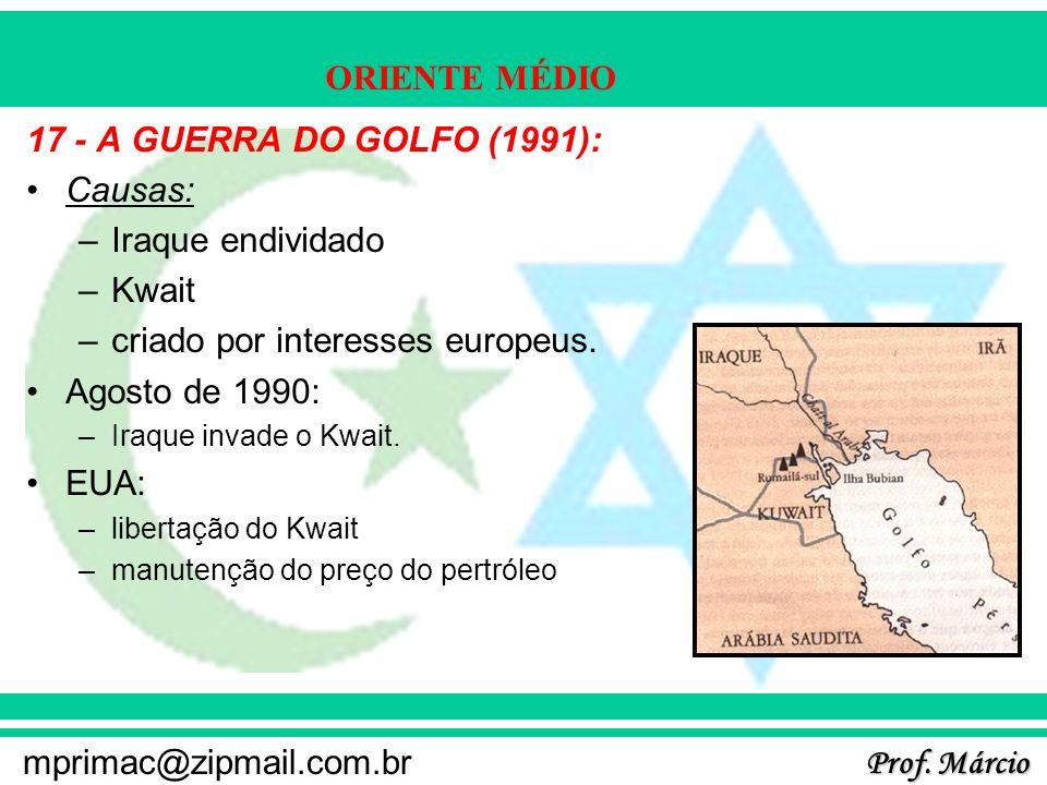 Prof. Márcio mprimac@zipmail.com.br ORIENTE MÉDIO 17 - A GUERRA DO GOLFO (1991): Causas: –Iraque endividado –Kwait –criado por interesses europeus. Ag