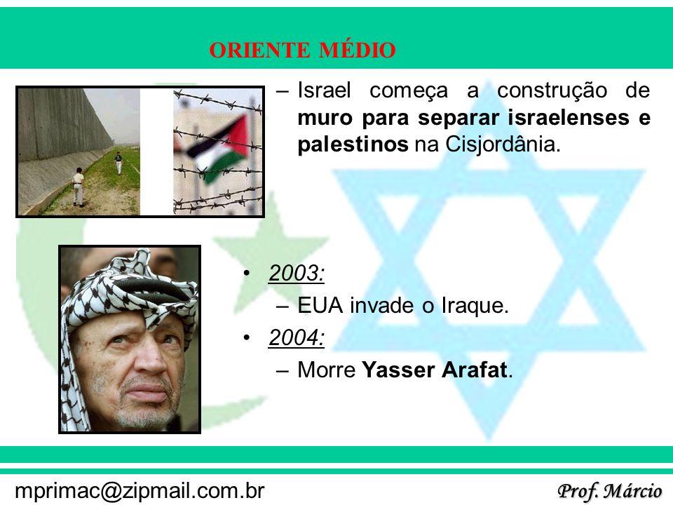 Prof. Márcio mprimac@zipmail.com.br ORIENTE MÉDIO –Israel começa a construção de muro para separar israelenses e palestinos na Cisjordânia. 2003: –EUA