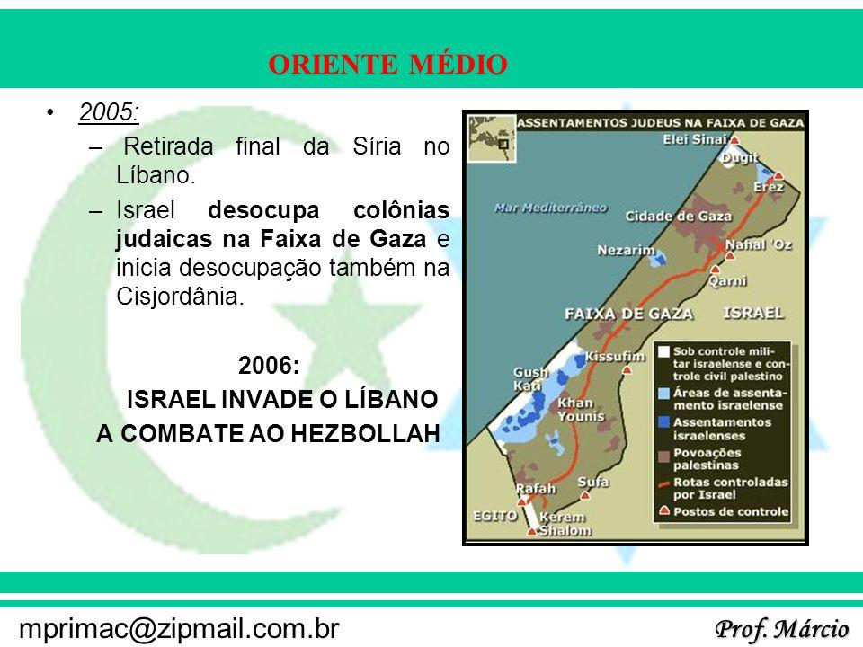 Prof. Márcio mprimac@zipmail.com.br ORIENTE MÉDIO 2005: – Retirada final da Síria no Líbano. –Israel desocupa colônias judaicas na Faixa de Gaza e ini