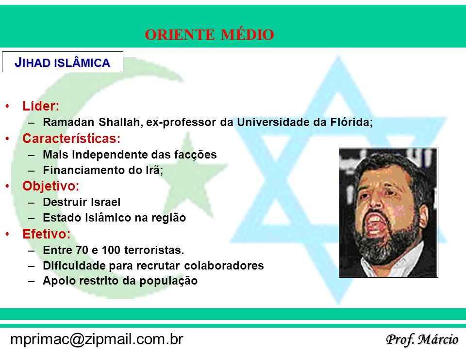 Prof. Márcio mprimac@zipmail.com.br ORIENTE MÉDIO J IHAD ISLÂMICA Líder: –Ramadan Shallah, ex-professor da Universidade da Flórida; Características: –