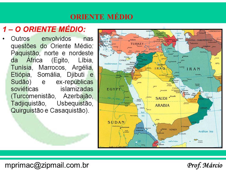 Prof. Márcio mprimac@zipmail.com.br ORIENTE MÉDIO 1 – O ORIENTE MÉDIO: Outros envolvidos nas questões do Oriente Médio: Paquistão, norte e nordeste da