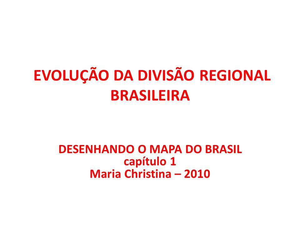 EVOLUÇÃO DA DIVISÃO REGIONAL BRASILEIRA DESENHANDO O MAPA DO BRASIL capítulo 1 Maria Christina – 2010