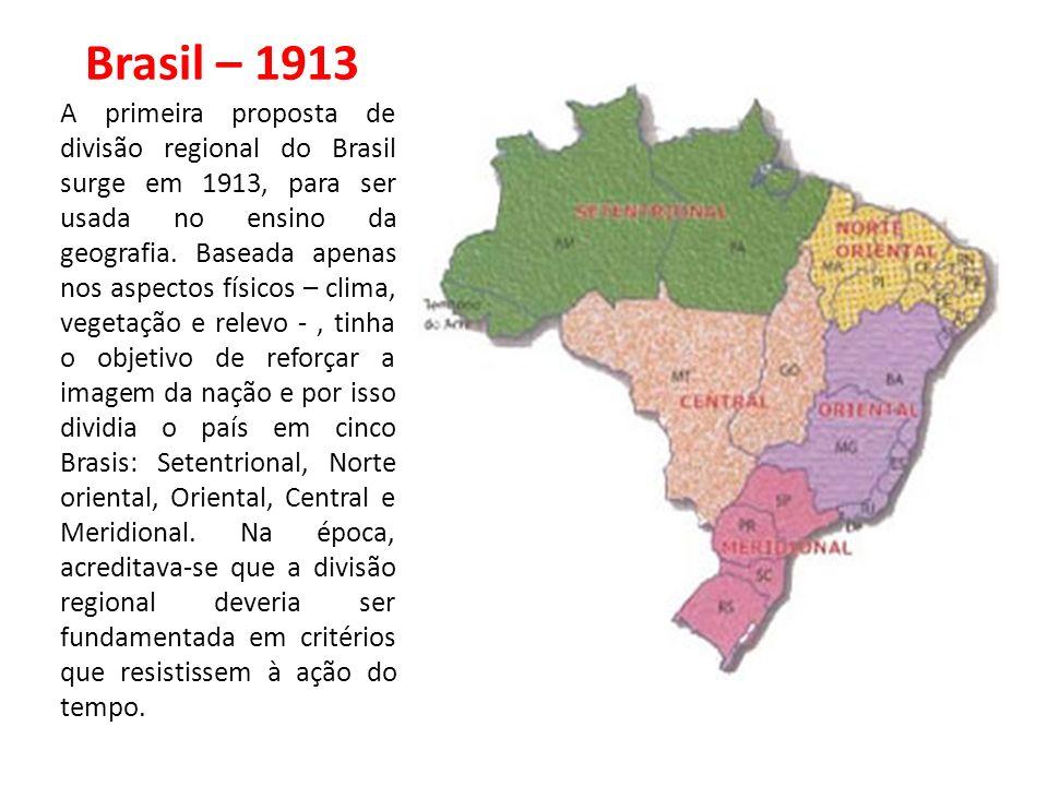 Brasil – 1913 A primeira proposta de divisão regional do Brasil surge em 1913, para ser usada no ensino da geografia. Baseada apenas nos aspectos físi
