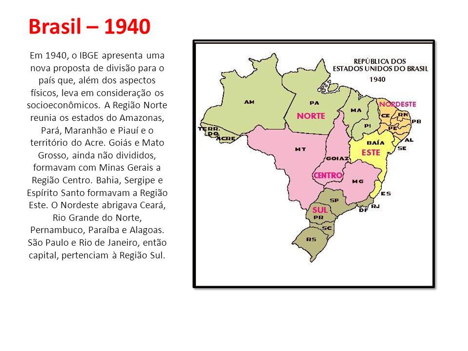 Brasil – 1940 Em 1940, o IBGE apresenta uma nova proposta de divisão para o país que, além dos aspectos físicos, leva em consideração os socioeconômic