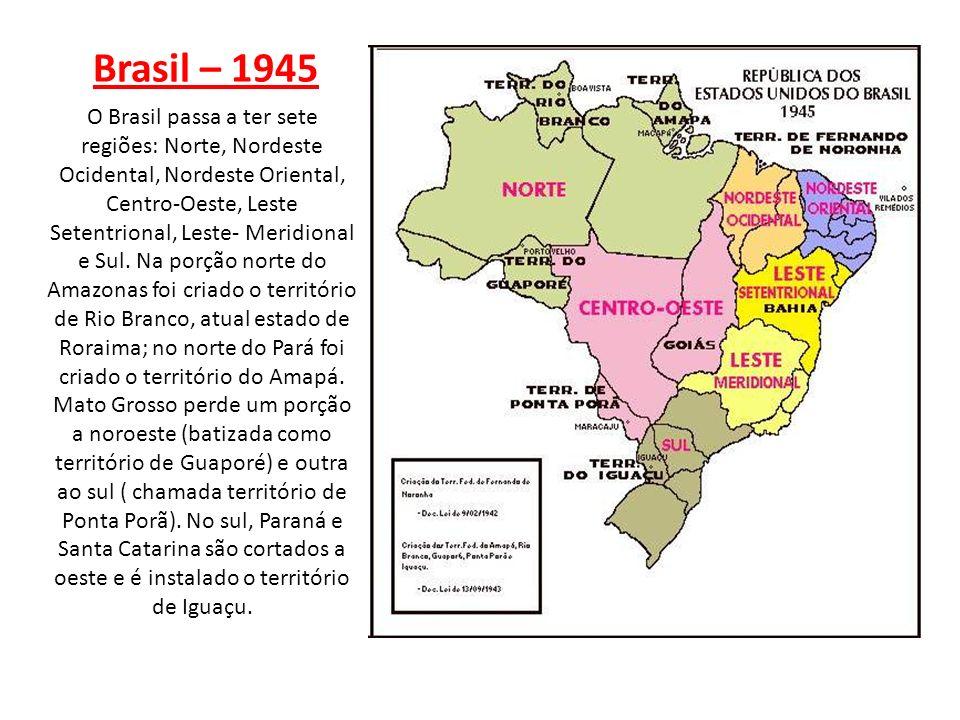 Brasil – 1945 O Brasil passa a ter sete regiões: Norte, Nordeste Ocidental, Nordeste Oriental, Centro-Oeste, Leste Setentrional, Leste- Meridional e S