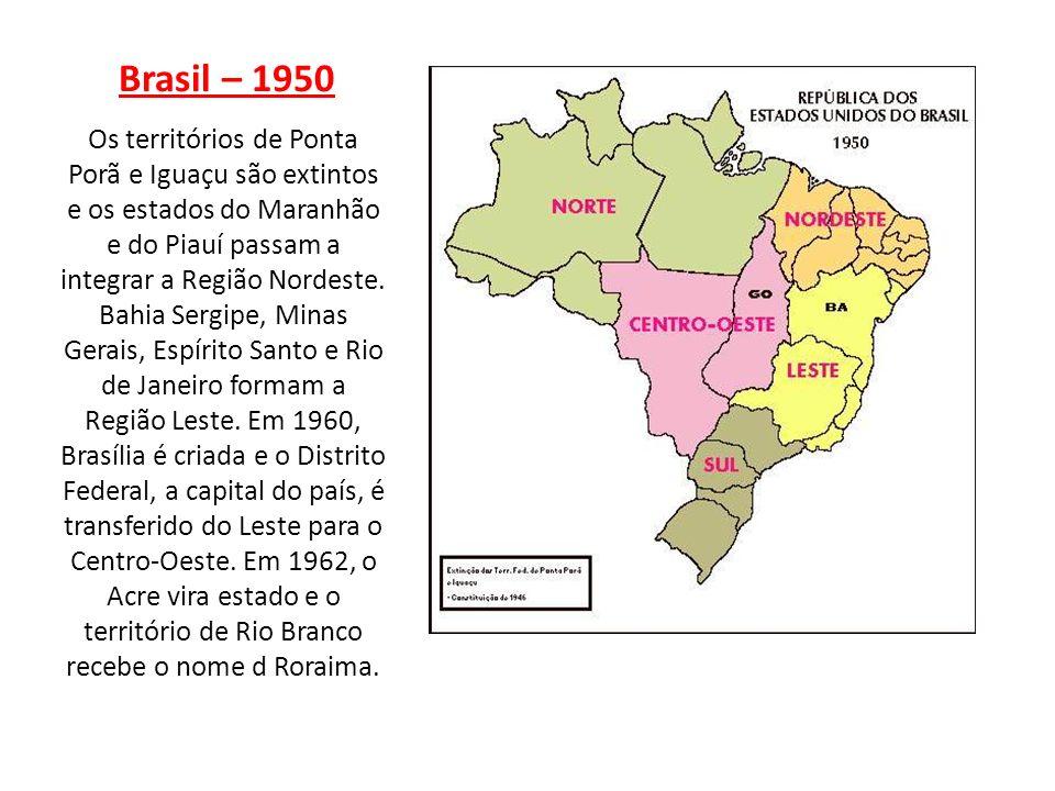 Brasil – 1950 Os territórios de Ponta Porã e Iguaçu são extintos e os estados do Maranhão e do Piauí passam a integrar a Região Nordeste. Bahia Sergip